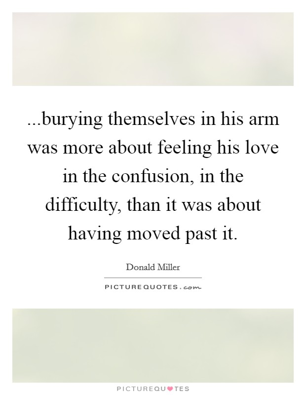 ...burying themselves in his arm was more about feeling his love in the confusion, in the difficulty, than it was about having moved past it Picture Quote #1