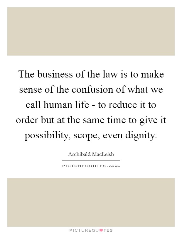 The business of the law is to make sense of the confusion of what we call human life - to reduce it to order but at the same time to give it possibility, scope, even dignity Picture Quote #1