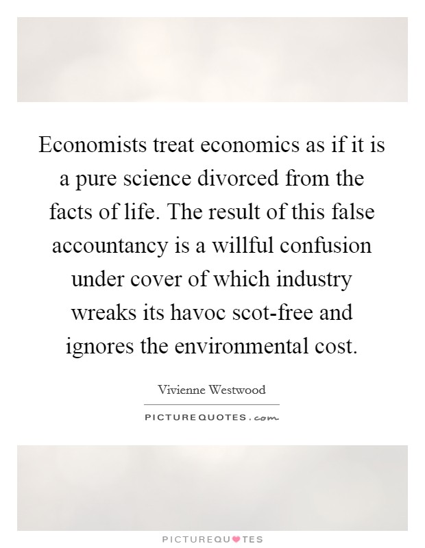 Economists treat economics as if it is a pure science divorced from the facts of life. The result of this false accountancy is a willful confusion under cover of which industry wreaks its havoc scot-free and ignores the environmental cost Picture Quote #1