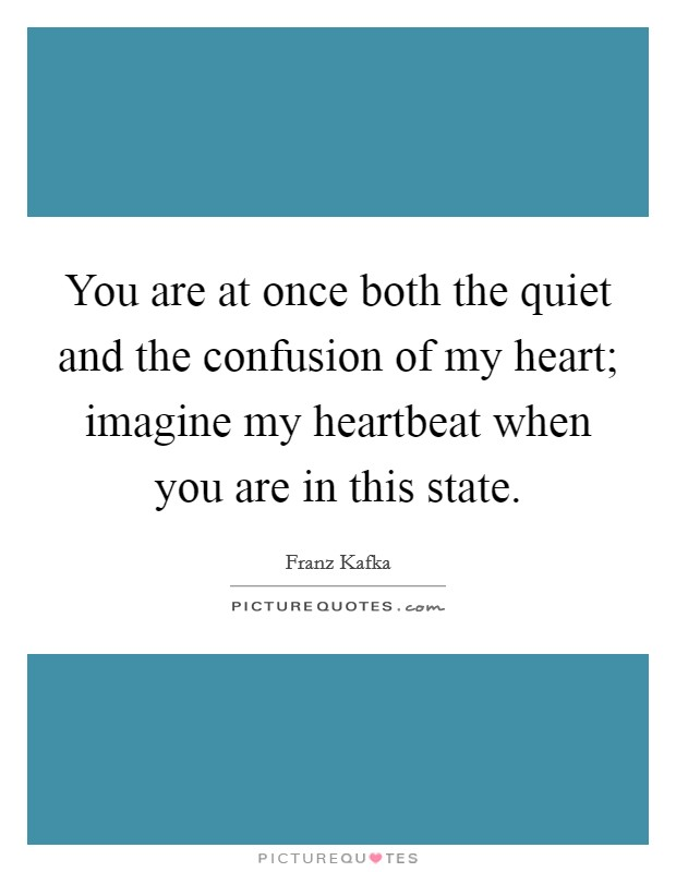 You are at once both the quiet and the confusion of my heart; imagine my heartbeat when you are in this state Picture Quote #1