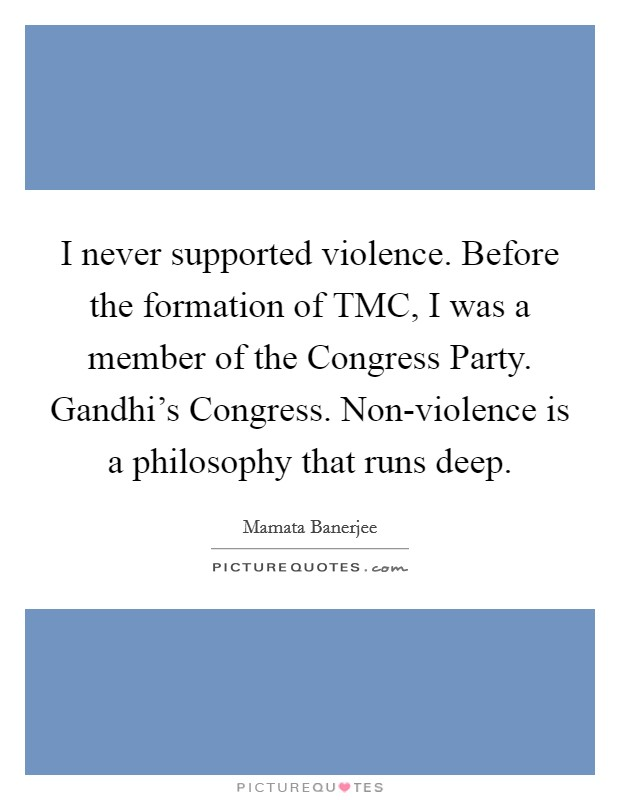 I never supported violence. Before the formation of TMC, I was a member of the Congress Party. Gandhi's Congress. Non-violence is a philosophy that runs deep Picture Quote #1