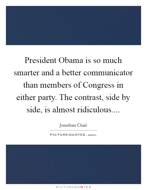 President Obama is so much smarter and a better communicator than members of Congress in either party. The contrast, side by side, is almost ridiculous.... Picture Quote #1