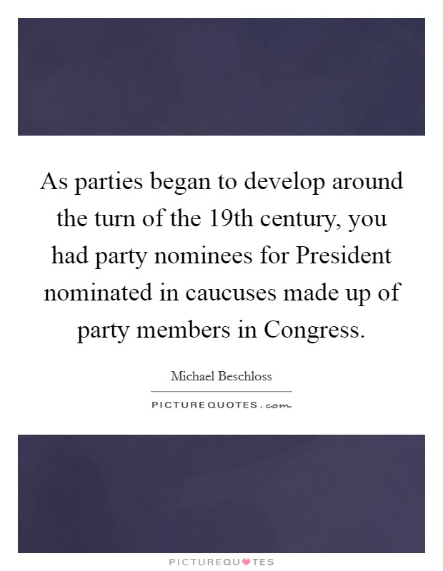 As parties began to develop around the turn of the 19th century, you had party nominees for President nominated in caucuses made up of party members in Congress. Picture Quote #1