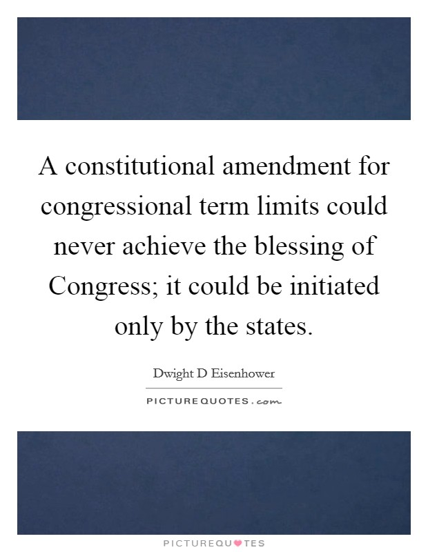 A constitutional amendment for congressional term limits could never achieve the blessing of Congress; it could be initiated only by the states Picture Quote #1