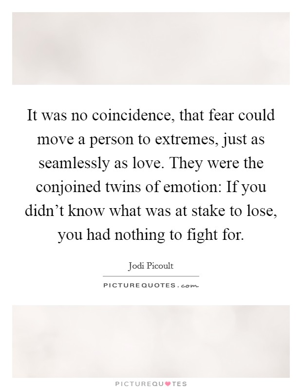 It was no coincidence, that fear could move a person to extremes, just as seamlessly as love. They were the conjoined twins of emotion: If you didn't know what was at stake to lose, you had nothing to fight for Picture Quote #1