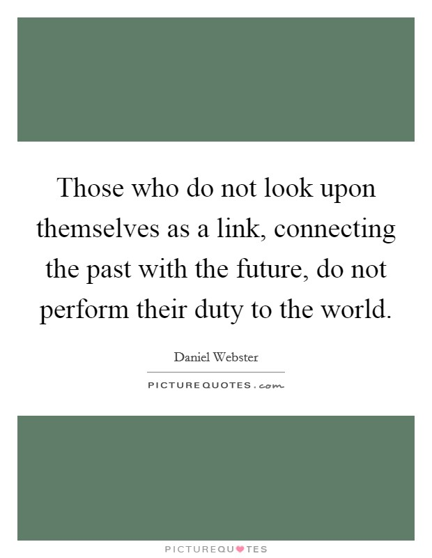 Those who do not look upon themselves as a link, connecting the past with the future, do not perform their duty to the world Picture Quote #1