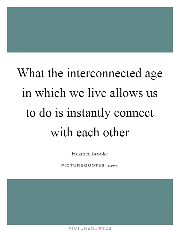 What the interconnected age in which we live allows us to do is instantly connect with each other Picture Quote #1