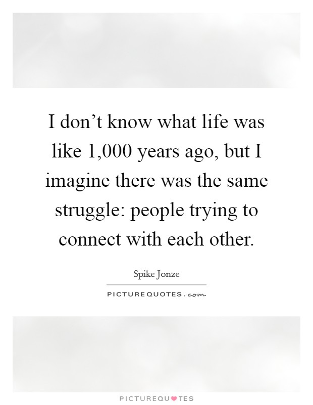 I don't know what life was like 1,000 years ago, but I imagine there was the same struggle: people trying to connect with each other. Picture Quote #1