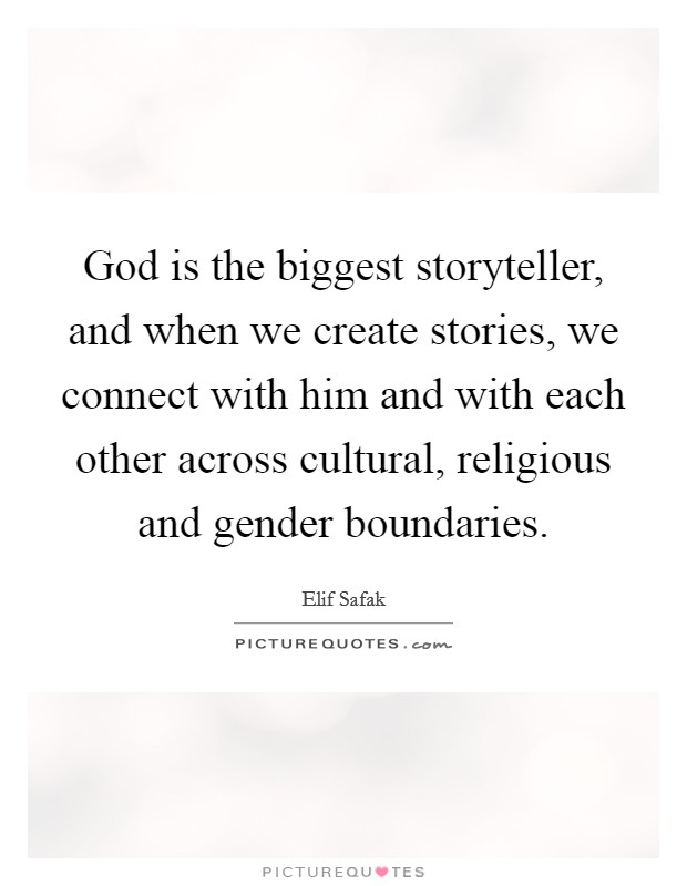 God is the biggest storyteller, and when we create stories, we connect with him and with each other across cultural, religious and gender boundaries. Picture Quote #1