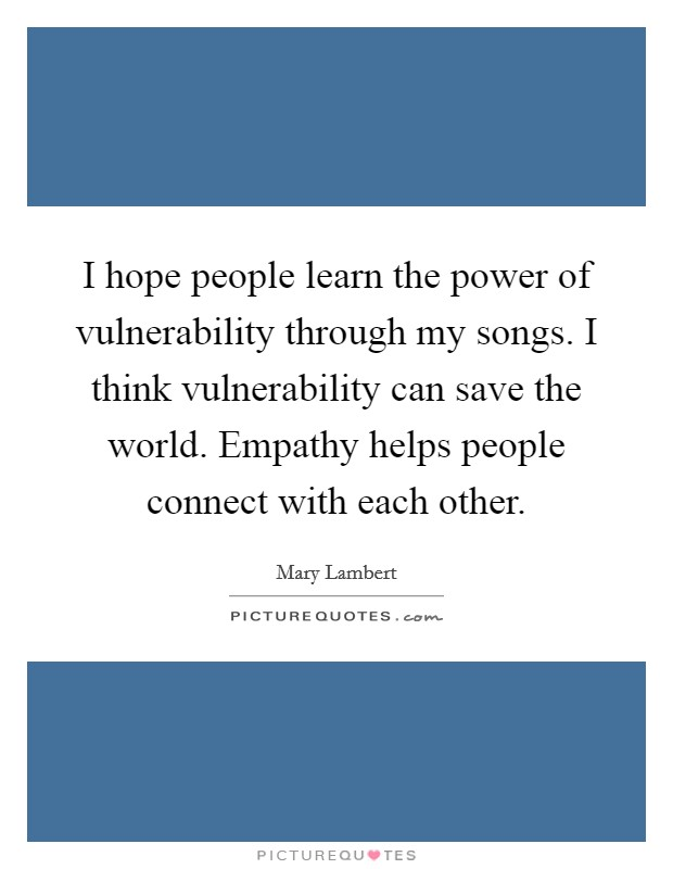 I hope people learn the power of vulnerability through my songs. I think vulnerability can save the world. Empathy helps people connect with each other. Picture Quote #1