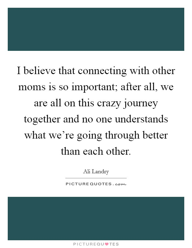 I believe that connecting with other moms is so important; after all, we are all on this crazy journey together and no one understands what we're going through better than each other. Picture Quote #1