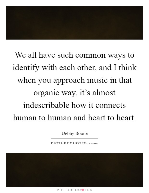 We all have such common ways to identify with each other, and I think when you approach music in that organic way, it's almost indescribable how it connects human to human and heart to heart. Picture Quote #1