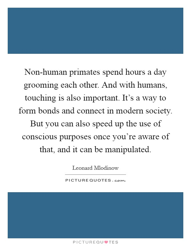 Non-human primates spend hours a day grooming each other. And with humans, touching is also important. It's a way to form bonds and connect in modern society. But you can also speed up the use of conscious purposes once you're aware of that, and it can be manipulated Picture Quote #1