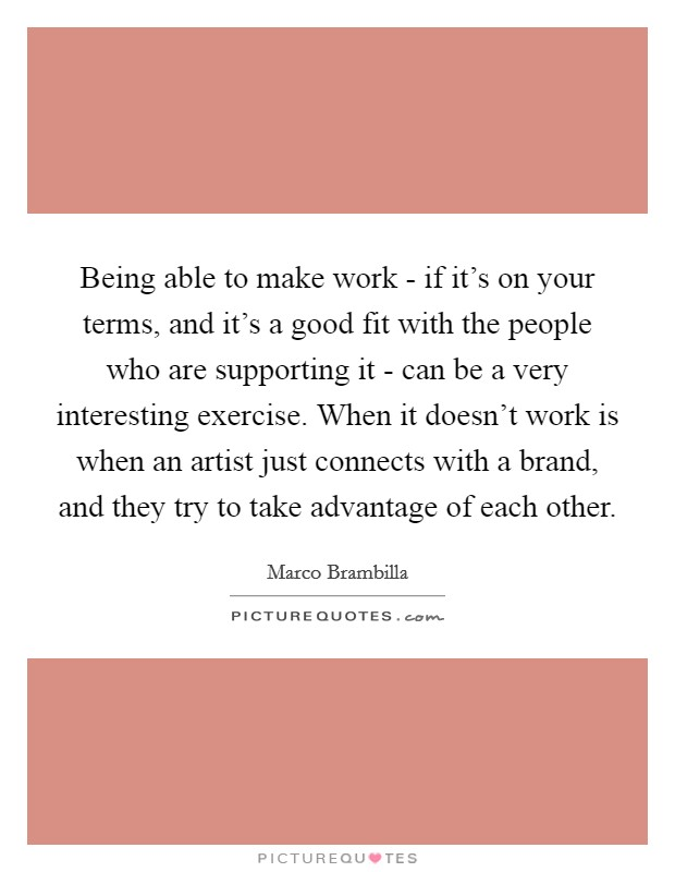 Being able to make work - if it's on your terms, and it's a good fit with the people who are supporting it - can be a very interesting exercise. When it doesn't work is when an artist just connects with a brand, and they try to take advantage of each other. Picture Quote #1