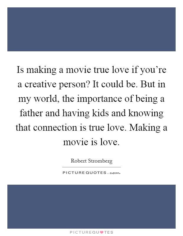 Is making a movie true love if you're a creative person? It could be. But in my world, the importance of being a father and having kids and knowing that connection is true love. Making a movie is love Picture Quote #1