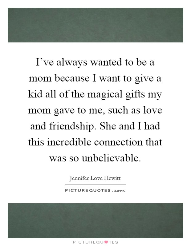I've always wanted to be a mom because I want to give a kid all of the magical gifts my mom gave to me, such as love and friendship. She and I had this incredible connection that was so unbelievable Picture Quote #1