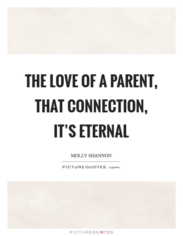 The love of a parent, that connection, it's eternal Picture Quote #1