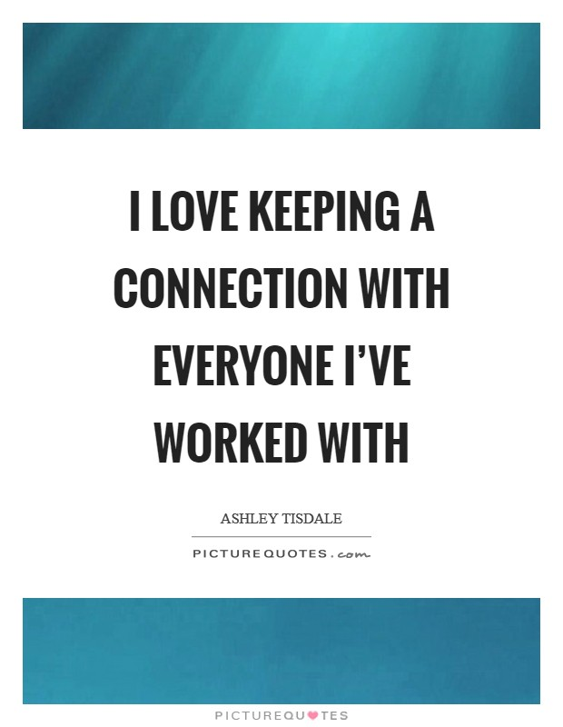 I love keeping a connection with everyone I've worked with Picture Quote #1