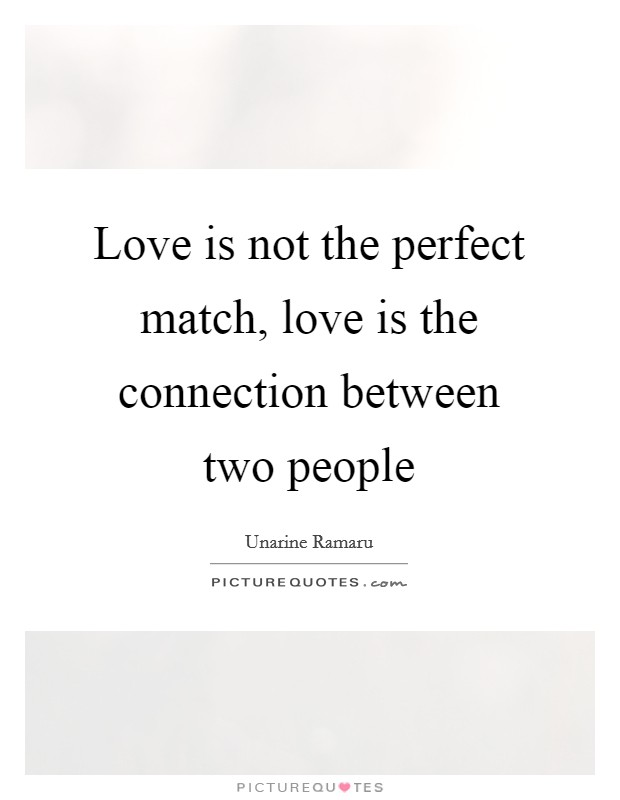 Love is not the perfect match, love is the connection between two people Picture Quote #1