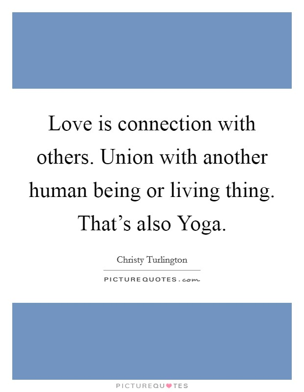 Love is connection with others. Union with another human being or living thing. That's also Yoga Picture Quote #1