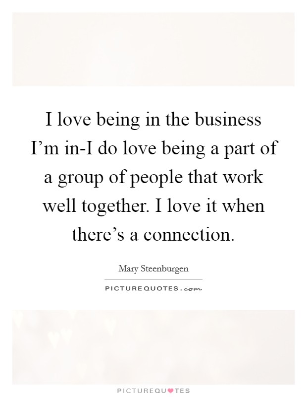 I love being in the business I'm in-I do love being a part of a group of people that work well together. I love it when there's a connection Picture Quote #1