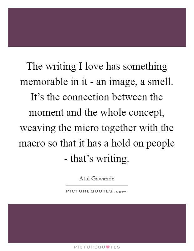 The writing I love has something memorable in it - an image, a smell. It's the connection between the moment and the whole concept, weaving the micro together with the macro so that it has a hold on people - that's writing Picture Quote #1