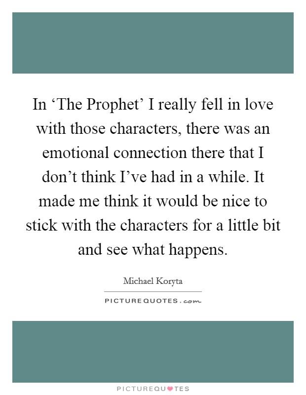 In 'The Prophet' I really fell in love with those characters, there was an emotional connection there that I don't think I've had in a while. It made me think it would be nice to stick with the characters for a little bit and see what happens. Picture Quote #1
