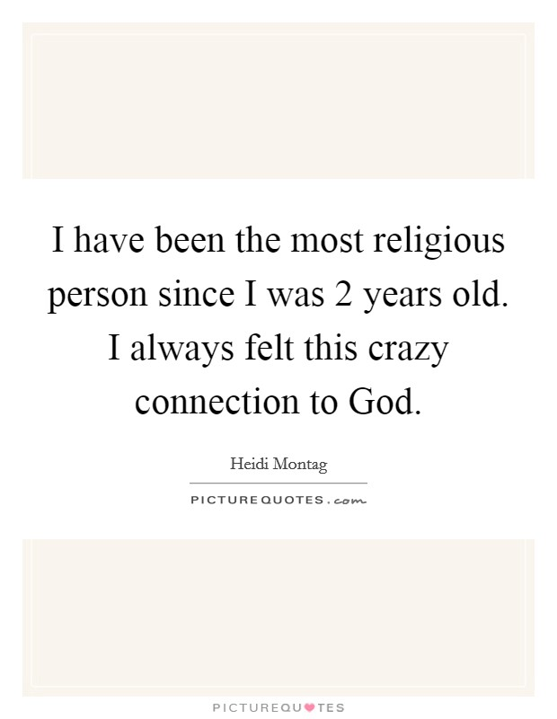 I have been the most religious person since I was 2 years old. I always felt this crazy connection to God Picture Quote #1