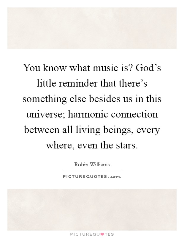 You know what music is? God's little reminder that there's something else besides us in this universe; harmonic connection between all living beings, every where, even the stars Picture Quote #1