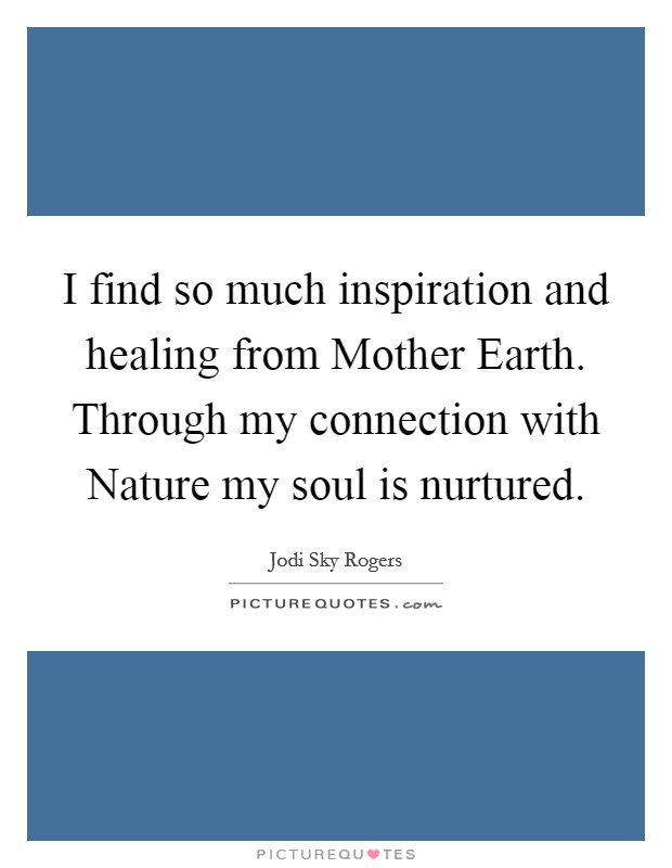 I find so much inspiration and healing from Mother Earth. Through my connection with Nature my soul is nurtured Picture Quote #1