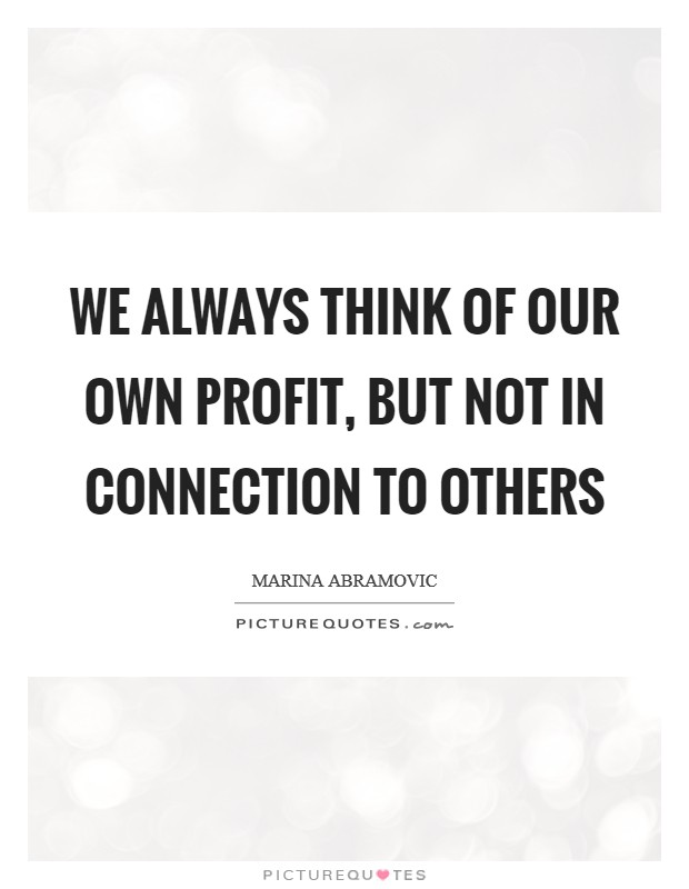 We always think of our own profit, but not in connection to others Picture Quote #1