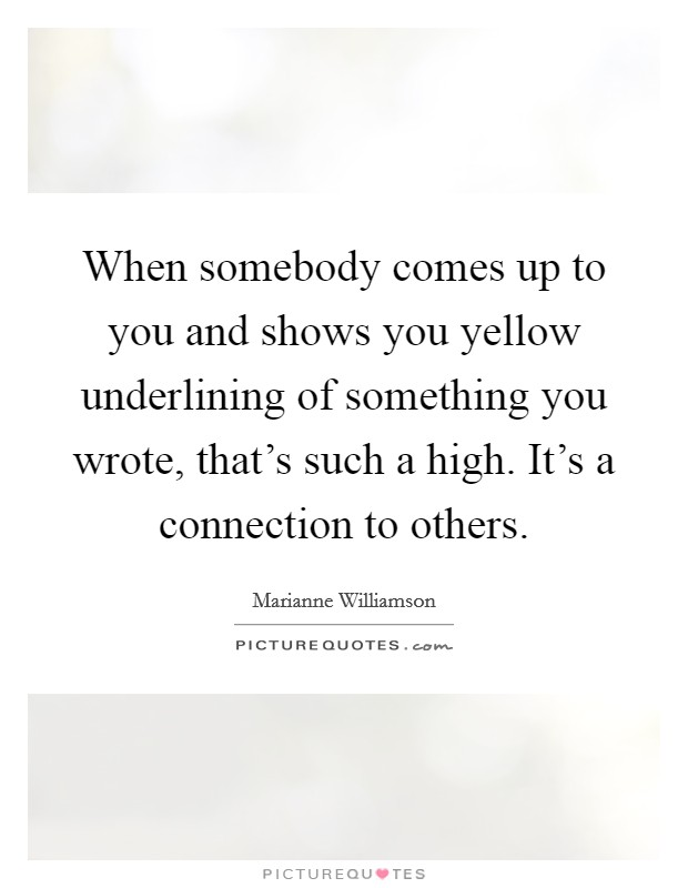 When somebody comes up to you and shows you yellow underlining of something you wrote, that's such a high. It's a connection to others Picture Quote #1