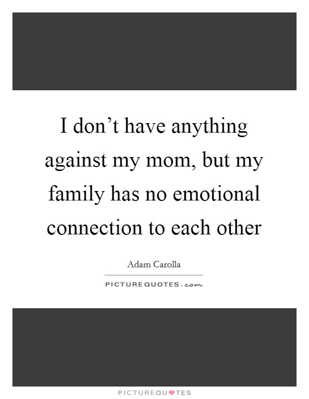 I don't have anything against my mom, but my family has no emotional connection to each other Picture Quote #1