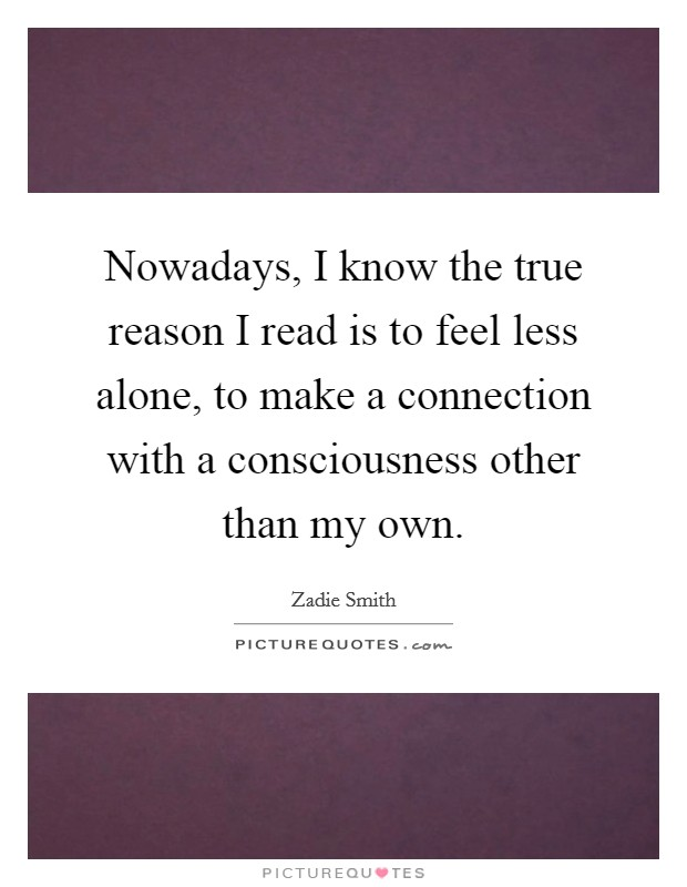 Nowadays, I know the true reason I read is to feel less alone, to make a connection with a consciousness other than my own Picture Quote #1