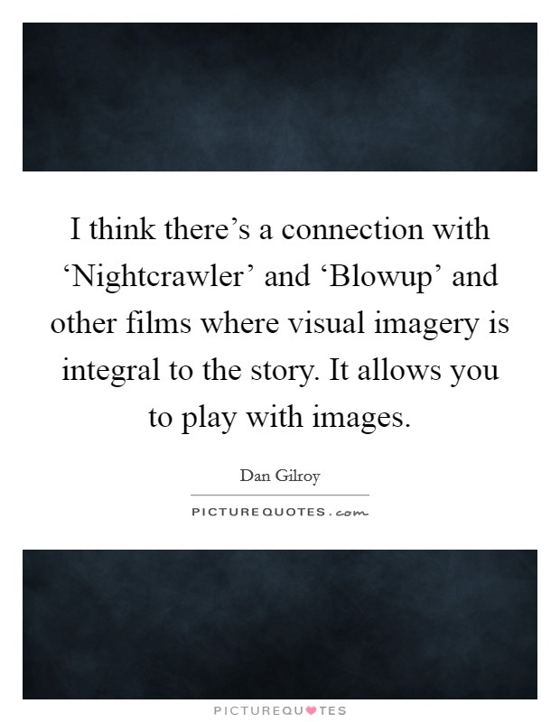 I think there's a connection with 'Nightcrawler' and 'Blowup' and other films where visual imagery is integral to the story. It allows you to play with images Picture Quote #1