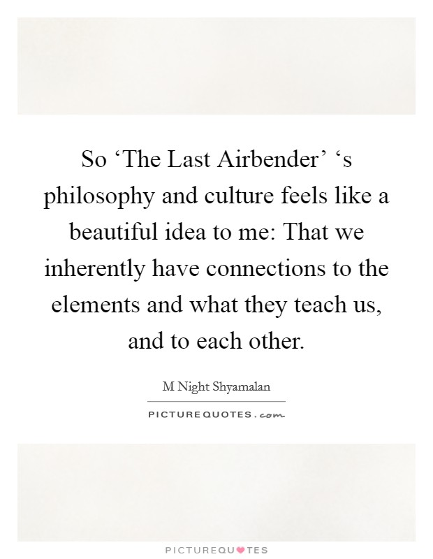 So 'The Last Airbender' 's philosophy and culture feels like a beautiful idea to me: That we inherently have connections to the elements and what they teach us, and to each other Picture Quote #1