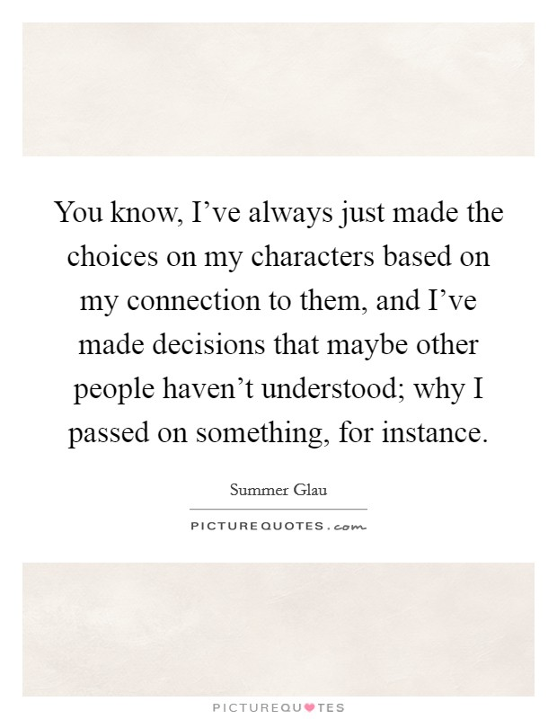 You know, I've always just made the choices on my characters based on my connection to them, and I've made decisions that maybe other people haven't understood; why I passed on something, for instance Picture Quote #1