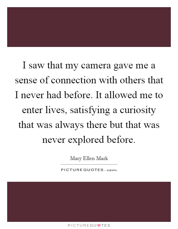I saw that my camera gave me a sense of connection with others that I never had before. It allowed me to enter lives, satisfying a curiosity that was always there but that was never explored before Picture Quote #1