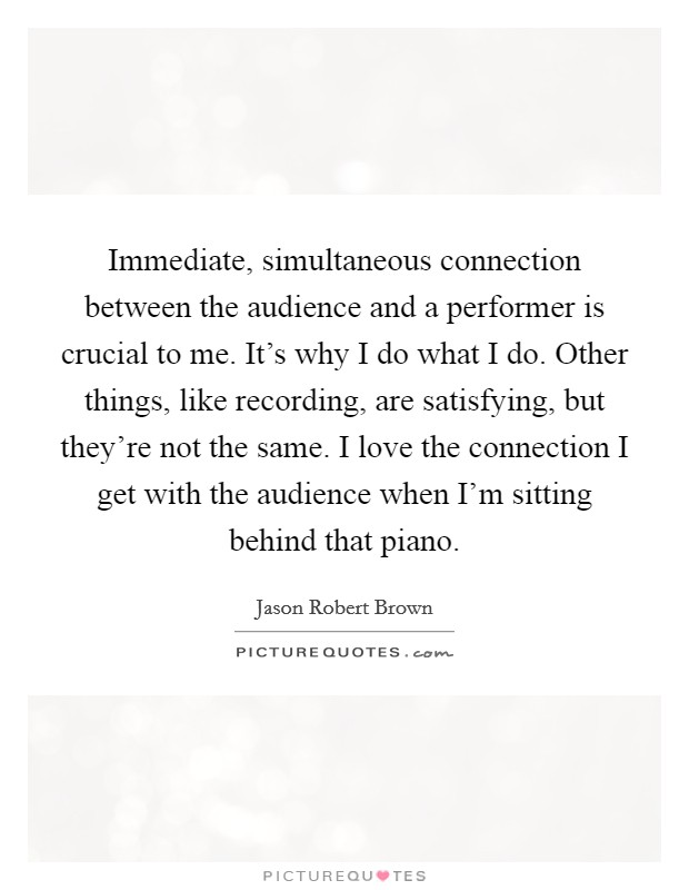 Immediate, simultaneous connection between the audience and a performer is crucial to me. It's why I do what I do. Other things, like recording, are satisfying, but they're not the same. I love the connection I get with the audience when I'm sitting behind that piano Picture Quote #1