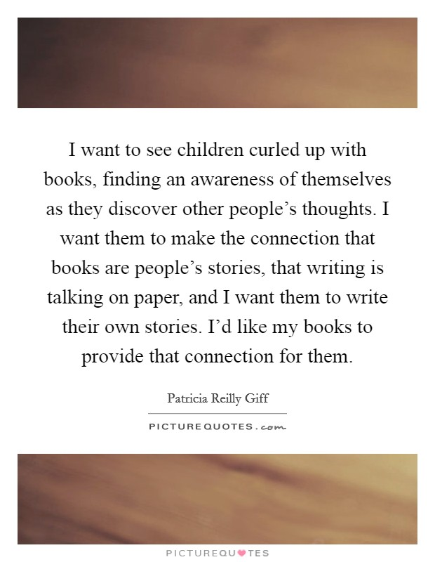 I want to see children curled up with books, finding an awareness of themselves as they discover other people's thoughts. I want them to make the connection that books are people's stories, that writing is talking on paper, and I want them to write their own stories. I'd like my books to provide that connection for them Picture Quote #1
