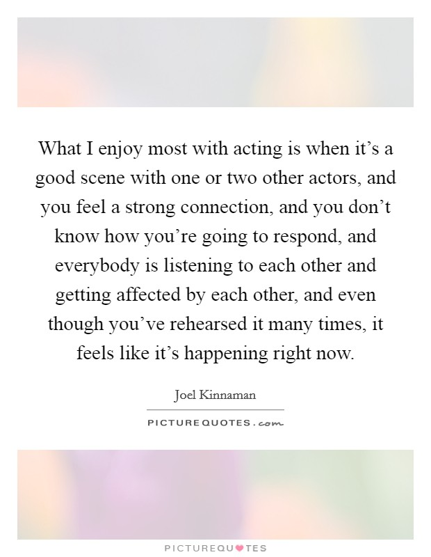 What I enjoy most with acting is when it's a good scene with one or two other actors, and you feel a strong connection, and you don't know how you're going to respond, and everybody is listening to each other and getting affected by each other, and even though you've rehearsed it many times, it feels like it's happening right now Picture Quote #1