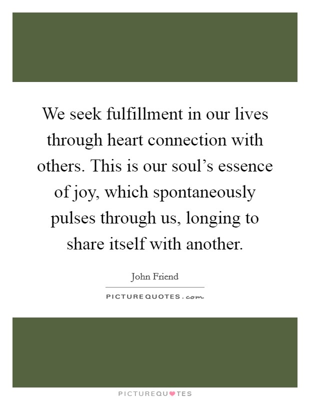 We seek fulfillment in our lives through heart connection with others. This is our soul's essence of joy, which spontaneously pulses through us, longing to share itself with another Picture Quote #1