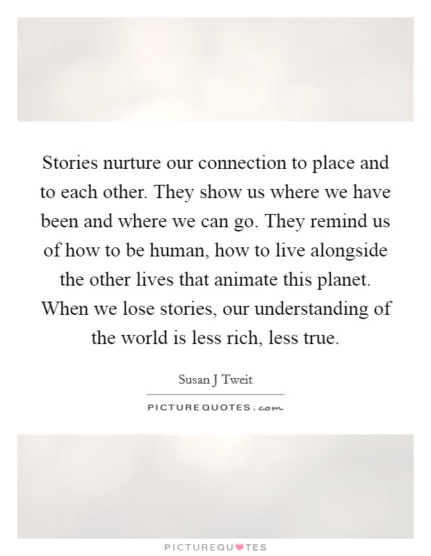 Stories nurture our connection to place and to each other. They show us where we have been and where we can go. They remind us of how to be human, how to live alongside the other lives that animate this planet. When we lose stories, our understanding of the world is less rich, less true Picture Quote #1