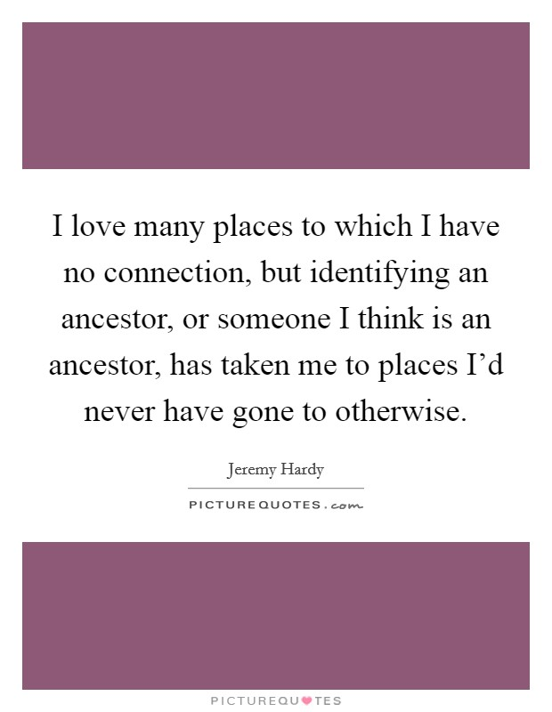 I love many places to which I have no connection, but identifying an ancestor, or someone I think is an ancestor, has taken me to places I'd never have gone to otherwise Picture Quote #1