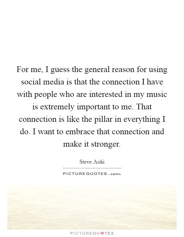 For me, I guess the general reason for using social media is that the connection I have with people who are interested in my music is extremely important to me. That connection is like the pillar in everything I do. I want to embrace that connection and make it stronger Picture Quote #1