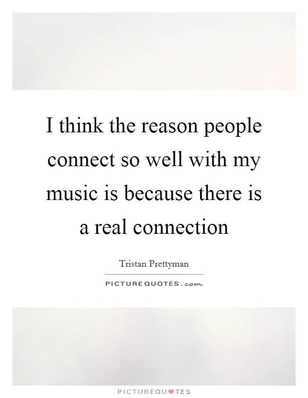 I think the reason people connect so well with my music is because there is a real connection Picture Quote #1