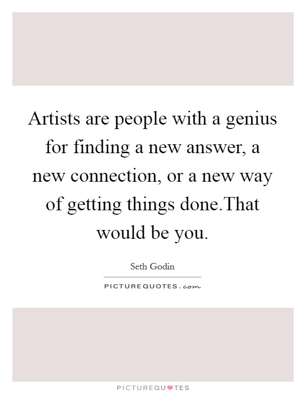 Artists are people with a genius for finding a new answer, a new connection, or a new way of getting things done.That would be you Picture Quote #1