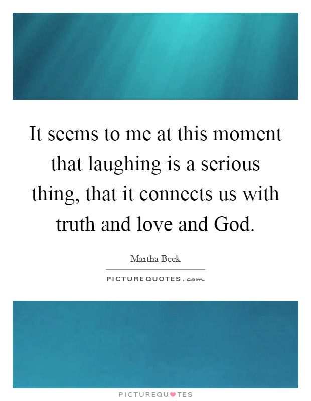 It seems to me at this moment that laughing is a serious thing, that it connects us with truth and love and God Picture Quote #1