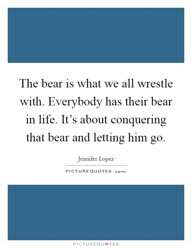 The bear is what we all wrestle with. Everybody has their bear in life. It's about conquering that bear and letting him go Picture Quote #1