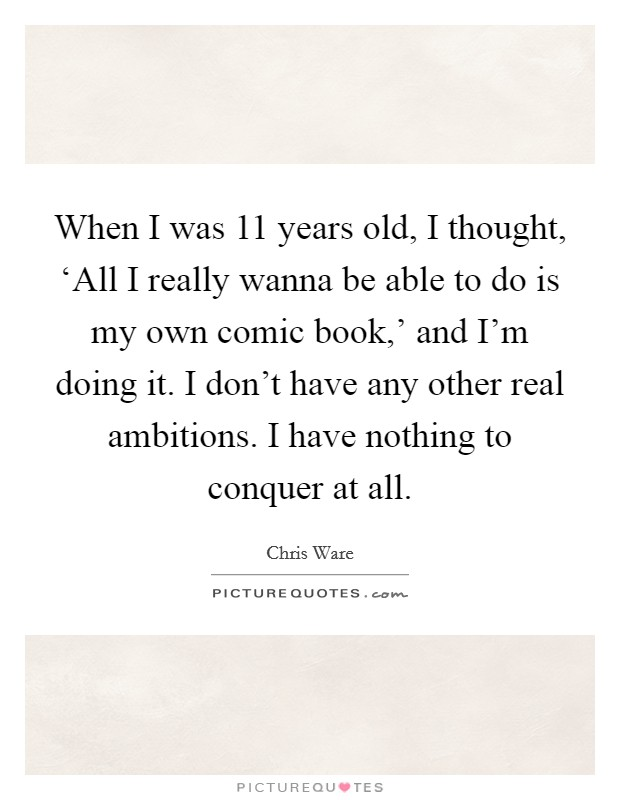 When I was 11 years old, I thought, 'All I really wanna be able to do is my own comic book,' and I'm doing it. I don't have any other real ambitions. I have nothing to conquer at all Picture Quote #1